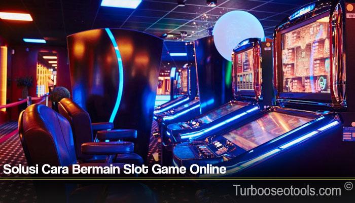 Solusi Cara Bermain Slot Game Online