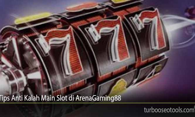 Tips Anti Kalah Main Slot di ArenaGaming88
